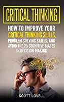 Critical Thinking: How to Improve Your Critical Thinking and Problem-Solving Skills and Avoid the 25 Cognitive Biases in Decision-Making