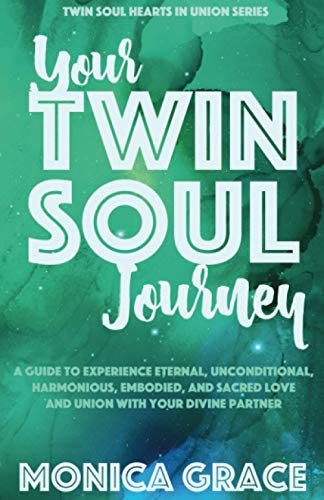 Your Twin Soul Journey: A Guide to Experience Eternal, Unconditional, Harmonious, Embodied Love and Union With Your Divine Partner (Twin Soul Hearts in Union)