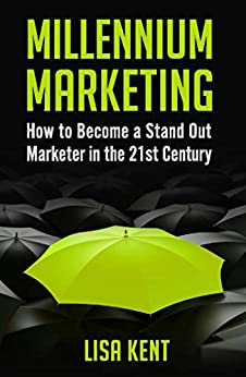Millennium Marketing: How to Become a Stand Out Marketer in the 21st Century by [Lisa Kent]