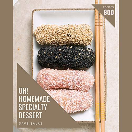 Oh! 800 Homemade Specialty Dessert Recipes: A Homemade Specialty Dessert Cookbook for All Generation (English Edition)