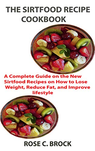 THE SIRT FOOD RECIPE COOKBOOK: A Complete Guide on the New Sirtfood Recipes on How to Lose Weight, R