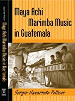 Maya Achi Marimba Music In Guatemala (Studies in Latin American and Caribbean Music)