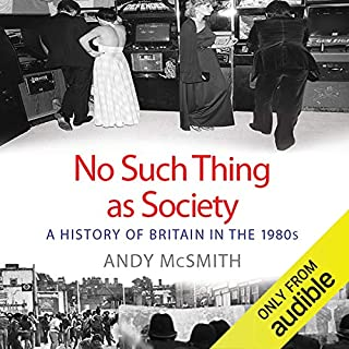 No Such Thing as Society     A History of Britain in the 1980s              By:                                                                                                                                 Andy McSmith                               Narrated by:                                                                                                                                 David Holt                      Length: 15 hrs and 23 mins     260 ratings     Overall 4.3