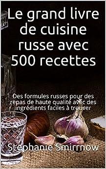 Le grand livre de cuisine russe avec 500 recettes: Des formules russes pour des repas de haute qualité avec des ingrédients faciles à trouver par [Stephanie Smirrnow, Feodora Iwanowitsch, La Cuisine Russe, Sarah Durand]