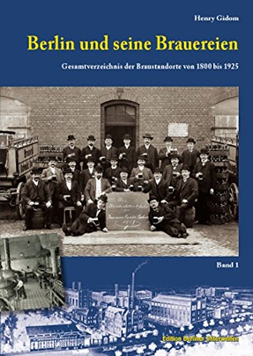 Berlin und seine Brauereien: Gesamtverzeichnis der Braustandorte von 1800 bis 1925 (Band 1)