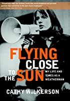 Flying Close to the Sun: My Life and Times as a Weatherman by Cathy Wilkerson(2010-08-17)