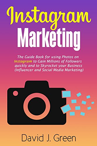Instagram Marketing: The Guide Book for Using Photos on Instagram to Gain Millions of Followers Quickly and to Skyrocket your Business (Influencer and Social Media Marketing)