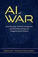 Ai at War: How Big Data Artificial Intelligence and Machine Learning Are Changing Naval Warfare