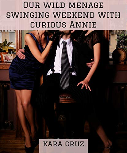 Our wild menage swinging weekend with curious Annie: a swinging couple who helped young divorcée Annie unleash her wildest ffm and group fantasies bring ... Menage Romance With Curious Annie Book 2)