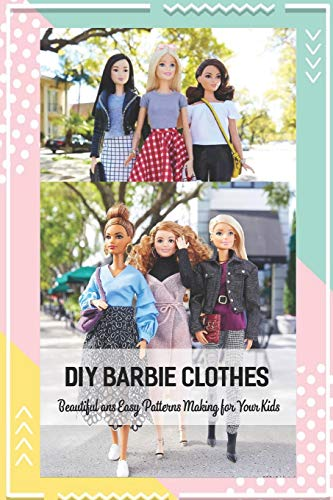 DIY Barbie Clothes: Beautiful ans Easy Patterns Making for Your Kids: How to Make Barbie Clothes