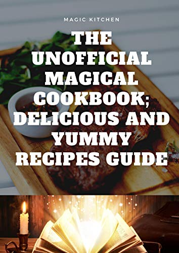 The Unofficial Magical Cookbook; Delicious And Yummy recipes Guide (English Edition)