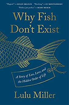 Why Fish Don't Exist: A Story of Loss, Love, and the Hidden Order of Life by [Lulu Miller]