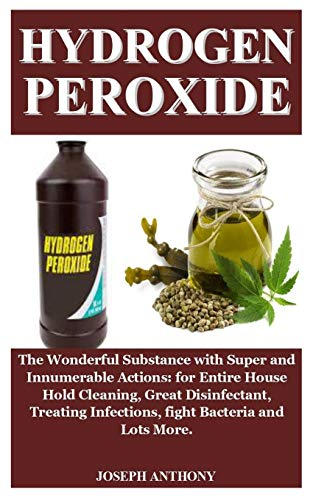 Hydrogen Peroxide: Hydrogen Peroxide: The Wonderful Substance with Super and Innumerable Actions: for House Hold Cleaning, Disinfect Wounds, Treat Infections, fight Bacteria And Lots More.