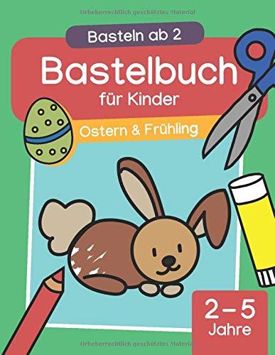 Basteln ab 2: Ostern & Frühling – Bastelbuch für Kinder: Basteln mit Kindern zur Osterzeit. Schneiden, kleben & malen mit dem Osterhasen (2-5 Jahre   Kindergarten-Alter)