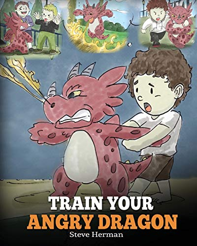 Train Your Angry Dragon: A Cute Children Story To Teach Kids About Emotions and Anger Management (My Dragon Books, Band 2)
