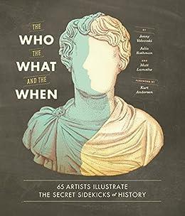The Who, the What, and the When: 65 Artists Illustrate the Secret Sidekicks of History by [Jenny Volvovski, Julia Rothman, Matt Lamothe, Kurt Andersen]