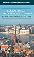 Liberalization Challenges in Hungary: Elitism, Progressivism, and Populism (Europe in Transition: The NYU European Studies Series)