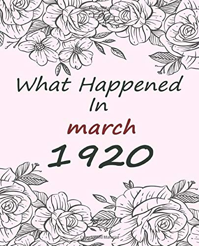 What Happened In March 1920 - What Happened The Year You Were Born Birthday Gift Journal: Journal Notebook Better Than A Card Birthday Retirement Cheap Gift 100th Birthday Gift 7.5x9.25 120 Pages.