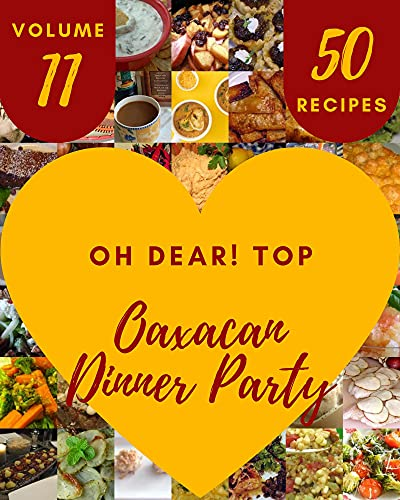 Oh Dear! Top 50 Oaxacan Dinner Party Recipes Volume 11: Oaxacan Dinner Party Cookbook - Your Best Friend Forever (English Edition)