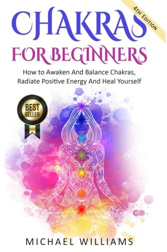 Chakras: Chakras For Beginners - How To Awaken And Balance Chakras, Radiate Positive Energy And Heal Yourself (Chakra Meditation, Balance Chakras, Mudras, Chakras Yoga)
