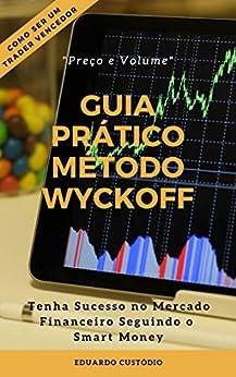 GUIA PRÁTICO MÉTODO WYCKOFF PREÇO E VOLUME: Tenha Sucesso no Mercado Financeiro Seguindo o Smart Money por [Eduardo Custódio]