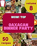 Wow! Top 50 Oaxacan Dinner Party Recipes Volume 8: Oaxacan Dinner Party Cookbook - The Magic to Create Incredible Flavor! (English Edition)