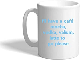 Light Blue I'Ll Have A CafŽ Mocha Vodka Valium Latte To Go Please Ceramic Coffee Cup White Mug