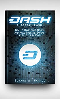 DASH  Digital Cash   The Cryptocurrency Revolution and The Rising of Dash  It s Blockchain How to mine Investing Trading What to buy what to avoid and everything else you need to know
