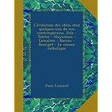 L'évolution des idées chez quelques-uns de nos contemporains. Zola - Tolstoï - Huysmans - Lemaître - Barrès - Bourget - Le roman catholique
