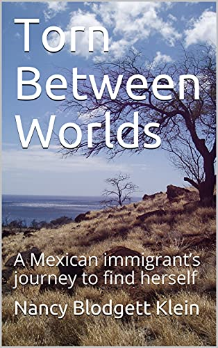 Torn Between Worlds: A Mexican immigrant's journey to find herself by [Nancy Blodgett Klein]