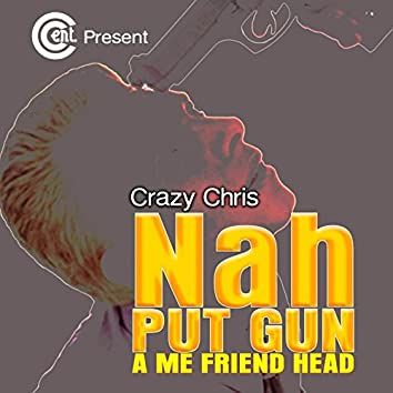 Nah Put Gun a Me Friend Head