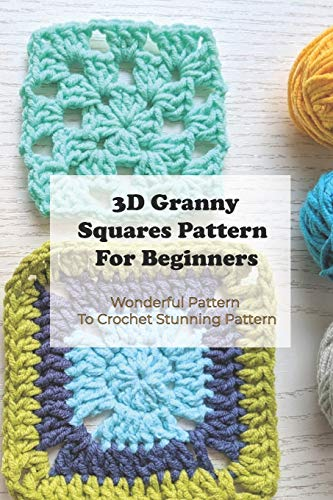 3D Granny Squares Pattern For Beginners: Wonderful Pattern To Crochet Stunning Pattern: Crochet Granny Square Patterns