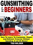 Gunsmithing for Beginners: How To Learn To Customize, Repair, And...