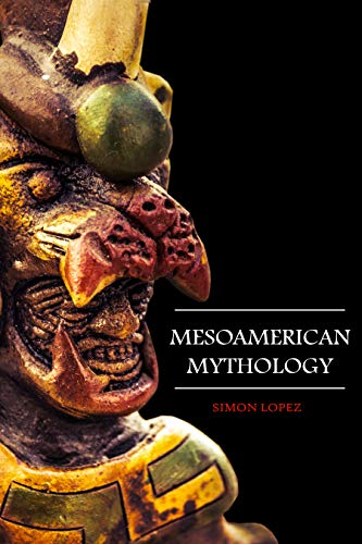 Mesoamerican Mythology: Fascinating Myths and Legends of Gods, Goddesses, Heroes and Monster from the Ancient Maya, Inca and Aztec Mythology