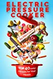 Electric Pressure Cooker: Top 40 Easy Recipes For Your Health: Pressure Cooker Cookbook, Healthy Recipes, Slow Cooker, Electric Pressure Coookbook
