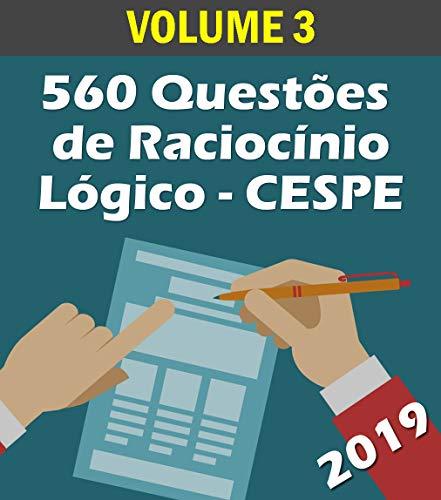 560 Questões de Raciocínio Lógico para Concursos - Banca CESPE: Volume 3 - Atualizadas até 05/2019 (Raciocinio Logico)