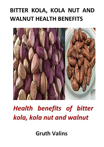 Bitter Kola, Kola Nut and Walnut Health Benefits: Health benefits of bitter kola, kola nut and walnut (English Edition)