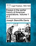 Essays in the earlier history of American corporations. Volume 1 of 2