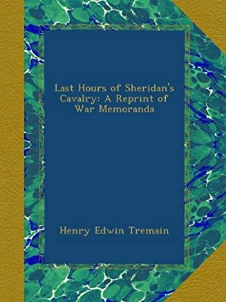 Last Hours of Sheridans Cavalry: A Reprint of War Memoranda