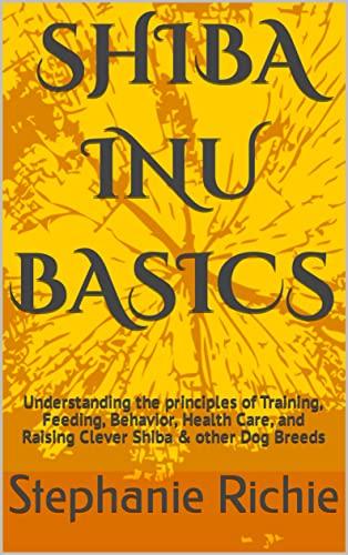 SHIBA INU BASICS: Understanding the principles of Training, Feeding, Behavior, Health Care, and Raising Clever Shiba & other Dog Breeds (English Edition)