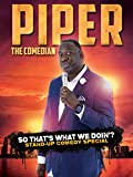 Piper the Comedian: So That's What We Doin?