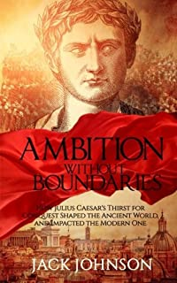 Ambition without Boundaries: How Julius Caesar's Thirst for Conquest Shaped the Ancient World, and Impacted the Modern One