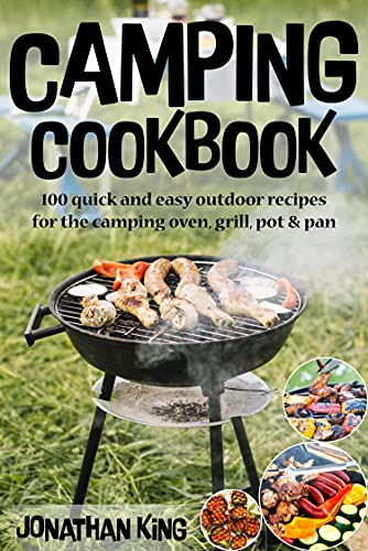 CAMPING COOKBOOK: 100 quick and easy outdoor recipes for the camping oven, grill, pot & pan by [Jonathan King]