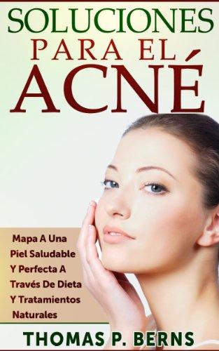 Soluciones Para El Acné: Mapa A Una Piel Saludable Y Perfecta  A Través De Dieta Y Tratamientos Naturales