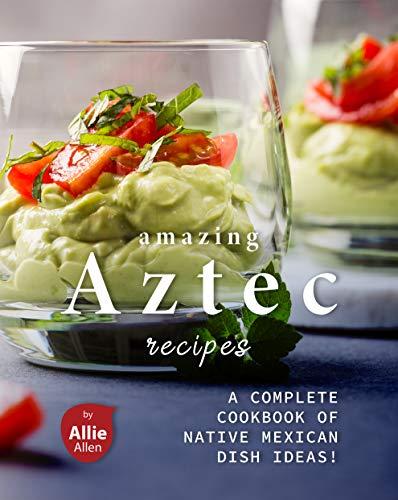 Amazing Aztec Recipes: A Complete Cookbook of Native Mexican Dish Ideas!