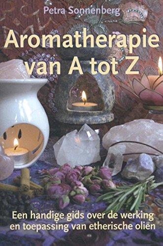 Aromatherapie van A tot Z: een handige gids over de werking en toepassing van etherische oliën Met tips voor het maken van je eigen olie