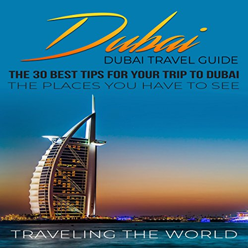 Dubai: Dubai Travel Guide: The 30 Best Tips For Your Trip To Dubai - The Places You Have To See audiobook cover art