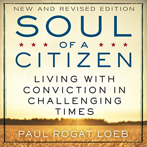 Soul of a Citizen     Living with Conviction in Challenging Times              By:                                                                                                                                 Paul Rogat Loeb                               Narrated by:                                                                                                                                 Stephen Paul Aulridge Jr.                      Length: 8 hrs and 20 mins     16 ratings     Overall 4.7