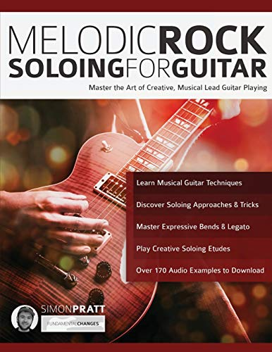 Melodic Rock Soloing for Guitar: Master the Art of Creative, Musical, Lead Guitar Playing (Rock Guitar Soloing)