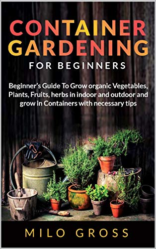 Container Gardening for Beginners: Beginners Guide To Grow organic Vegetables, Plants, fruits and Herbs in indoor and outdoor and grow in Containers with necessary tips by [Milo Gross ]